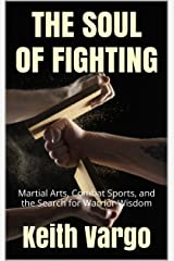 THE SOUL OF FIGHTING: Martial Arts, Combat Sports, and the Search for Warrior Wisdom Kindle Edition