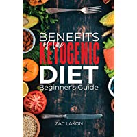Benefits of the Ketogenic Diet Beginner's Guide: Everything You Need to Know About the Keto Diet and Ketosis Weight Loss, Includes 10 Amazing Ketogenic Diet Recipes