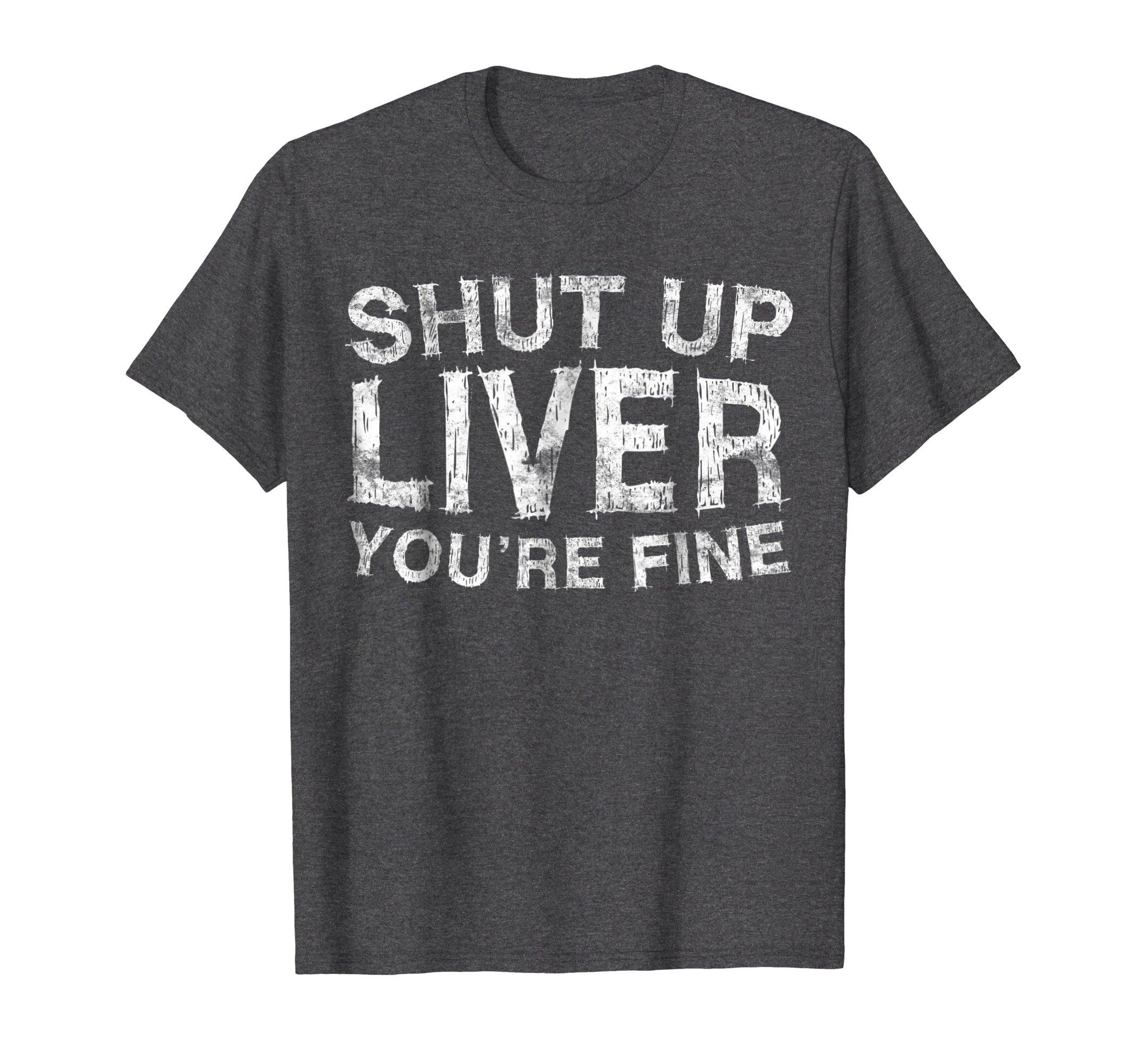 Mens Shut Up Liver You're Fine T-Shirt Funny Drinking Shirt XL Dark Heather