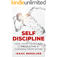 Self Discipline: How I Went from Lazy to Productive by Changing from Within: Master Self And Time Management Skills And Become More Laser Sharp Focused Than Ever Before!
