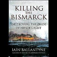 Killing the Bismarck: Destroying the Pride of Hitler's Fleet (English Edition)