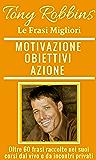 Tony Robbins, Frasi per la tua Motivazione, i tuoi Obiettivi e l'Azione dalle migliori citazioni di Tony Robbins.: Oltre 100 citazioni raccolte nei suoi ... (Business, Leadership, Network Marketing)