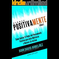 Piense Positivamente Cómo Aplicar El Poder del Pensamiento Positivo Para Auto-Motivarse y Mejorar Su Actitud: Hábitos De Pensamiento Positivo Para Motivarse ... Poderosamente (Piense Poderosamente nº 1)