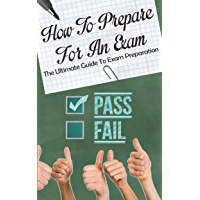 How To Prepare For An Exam: The Ultimate Guide To Exam Preparation (English Edition)