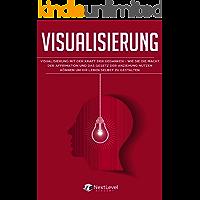 Visualisierung: Visualisierung mit der Kraft der Gedanken – wie du die Macht der Affirmation und das Gesetz der Anziehung nutzen kannst, um dein Leben selbst zu gestalten (Inkl. 3-Wochen-Quickstart)