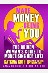 Make Money Being You: The Driven Woman's Guide to Monetising Her Life! (Superwoman Series Book 4) Kindle Edition