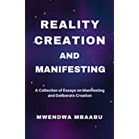 REALITY CREATION AND MANIFESTING: A Collection of Essays on Manifesting and Deliberate Creation (English Edition)