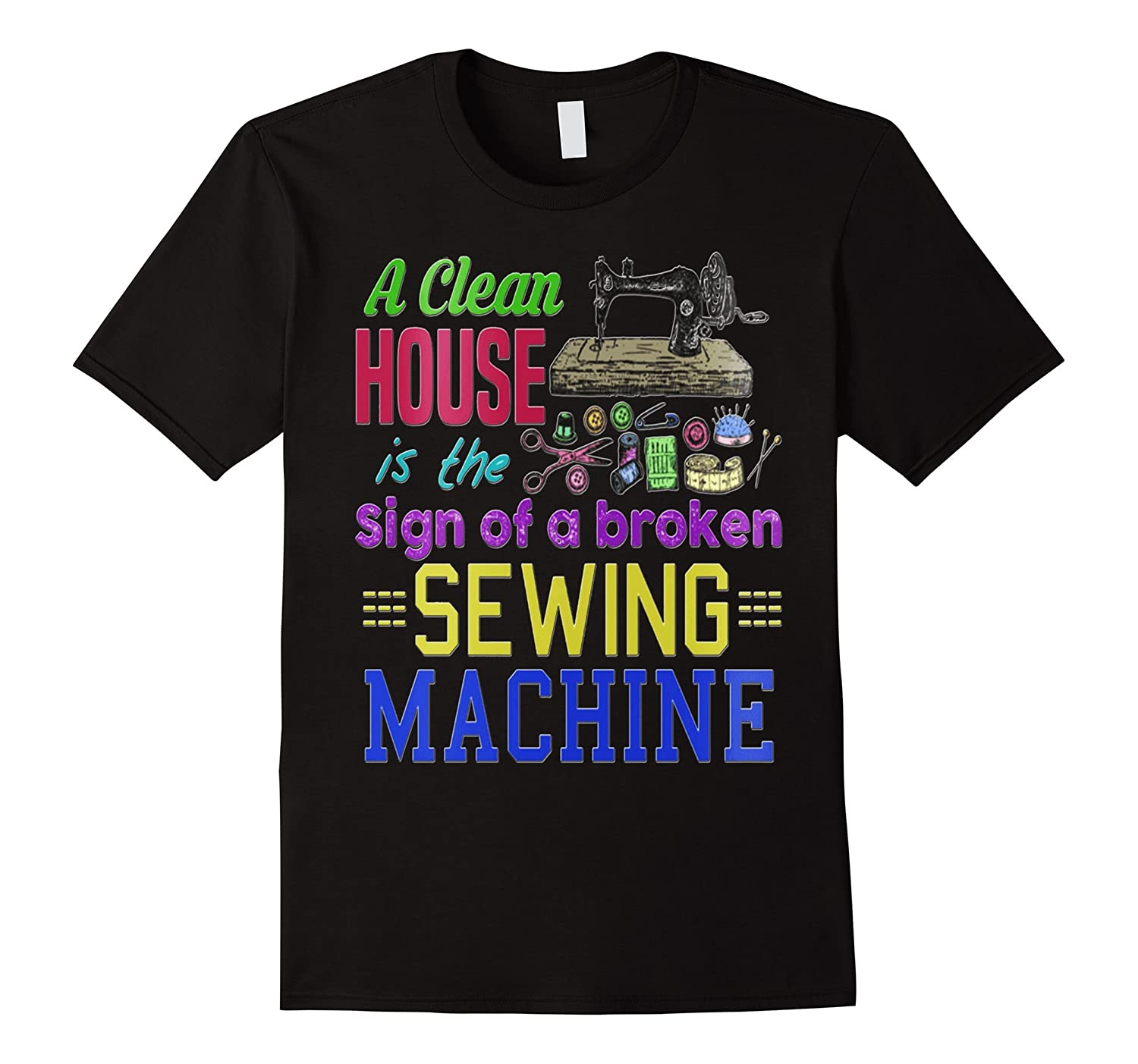 A clean House it the sign of a broken Sewing Machine T-shirt-TH
