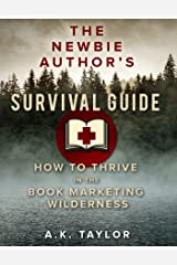 The Newbie Authors Survival Guide: How To Thrive In The Book Marketing Wilderness Kindle Edition
