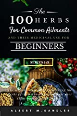 The 100 Herbs for Common Ailments and Their Medicinal Use for Beginners (Series 1-3): The step-by-step Guide to knowing the Herbs for common ailments, their uses (plus images), and Dosage! Kindle Edition