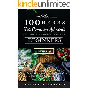 The 100 Herbs for Common Ailments and Their Medicinal Use for Beginners (Series 1-3): The step-by-step Guide to knowing…