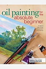 Oil Painting For The Absolute Beginner: A Clear & Easy Guide to Successful Oil Painting (Art for the Absolute Beginner) Paperback