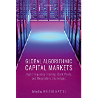 Global Algorithmic Capital Markets: High Frequency Trading, Dark Pools, and Regulatory Challenges (English Edition)