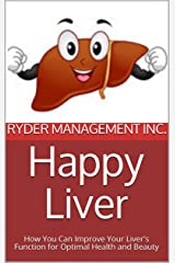 Happy Liver: How You Can Improve Your Liver's Function for Optimal Health and Beauty Kindle Edition