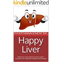Happy Liver: How You Can Improve Your Liver's Function for Optimal Health and Beauty