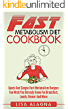 Fast Metabolism Diet Cookbook: Quick And Simple Fast Metabolism Recipes You Wish You Already Knew For Breakfast, Lunch, Dinner And More
