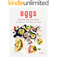 Eggs - Healthy and Versatile: A Cookbook to Showcase Them