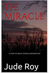 The Miracle: A STORY OF ABUSE, DESPAIR, & REDEMPTION Kindle Edition