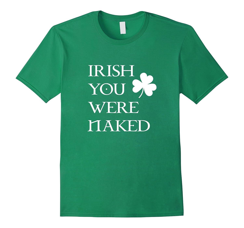 Irish You Were Naked Funny St Patricks Day Drinking Shirt-TD
