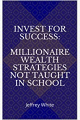 INVEST FOR SUCCESS: MILLIONAIRE WEALTH STRATEGIES NOT TAUGHT IN SCHOOL: Jeffrey White (The Success Series Book 3) Kindle Edition