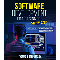 SOFTWARE DEVELOPMENT FOR BEGINNERS STEP BY STEP: Learn How To Use Programming Tools Gradually And Easily (English Edition)