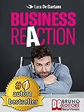 Business Reaction: Come Costruire La Tua Azienda Passo Passo, Senza Nessuna Esperienza Nel Mondo Degli Affari e Diventare Un Imprenditore Di Successo