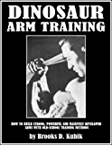 DINOSAUR ARM TRAINING: How to Build Strong, Powerful and Massively Developed  Arms with Old-School Training Methods