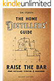 Raise the Bar: The Home Distillers Guide - Making Whiskey, Vodka, Rum, Tequila, Moonshine… - Distilling Equipment - Raw Materials
