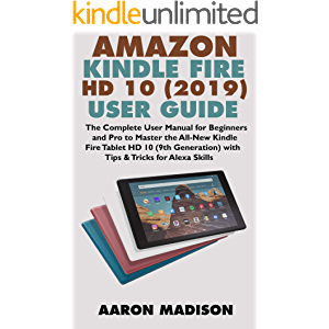 ALL-NEW AMAZON KINDLE FIRE HD 10 (2019) USER GUIDE: The Complete User Manual for Beginners and Pro to Master the All-New…