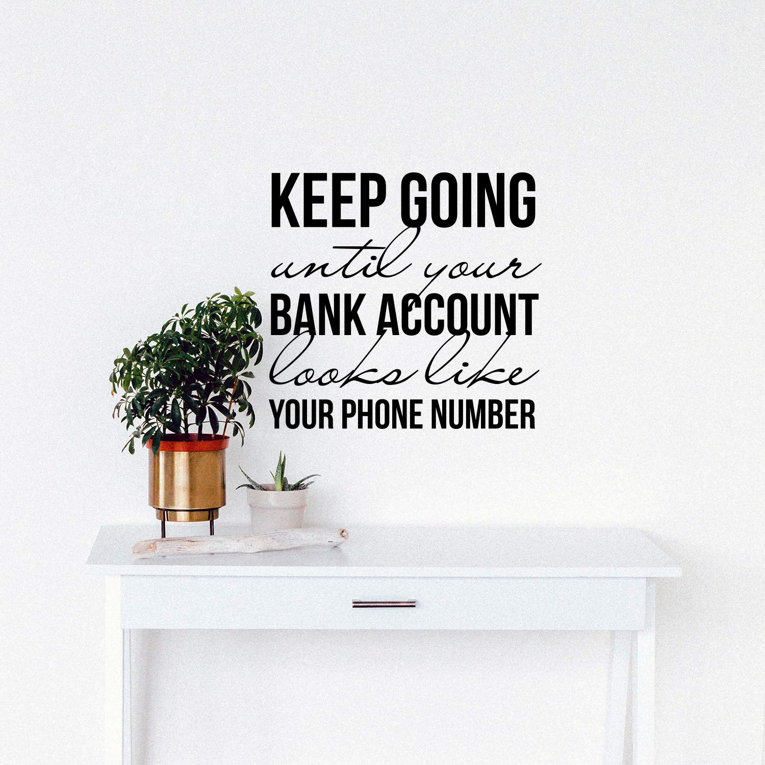 Keep Going Until Your Bank Account Looks Like Your Phone Number Motivational Quote for Home Bedroom Living Room Apartment Modern Work Office Workplace Decor Vinyl Wall Art Decal 21 x 16
