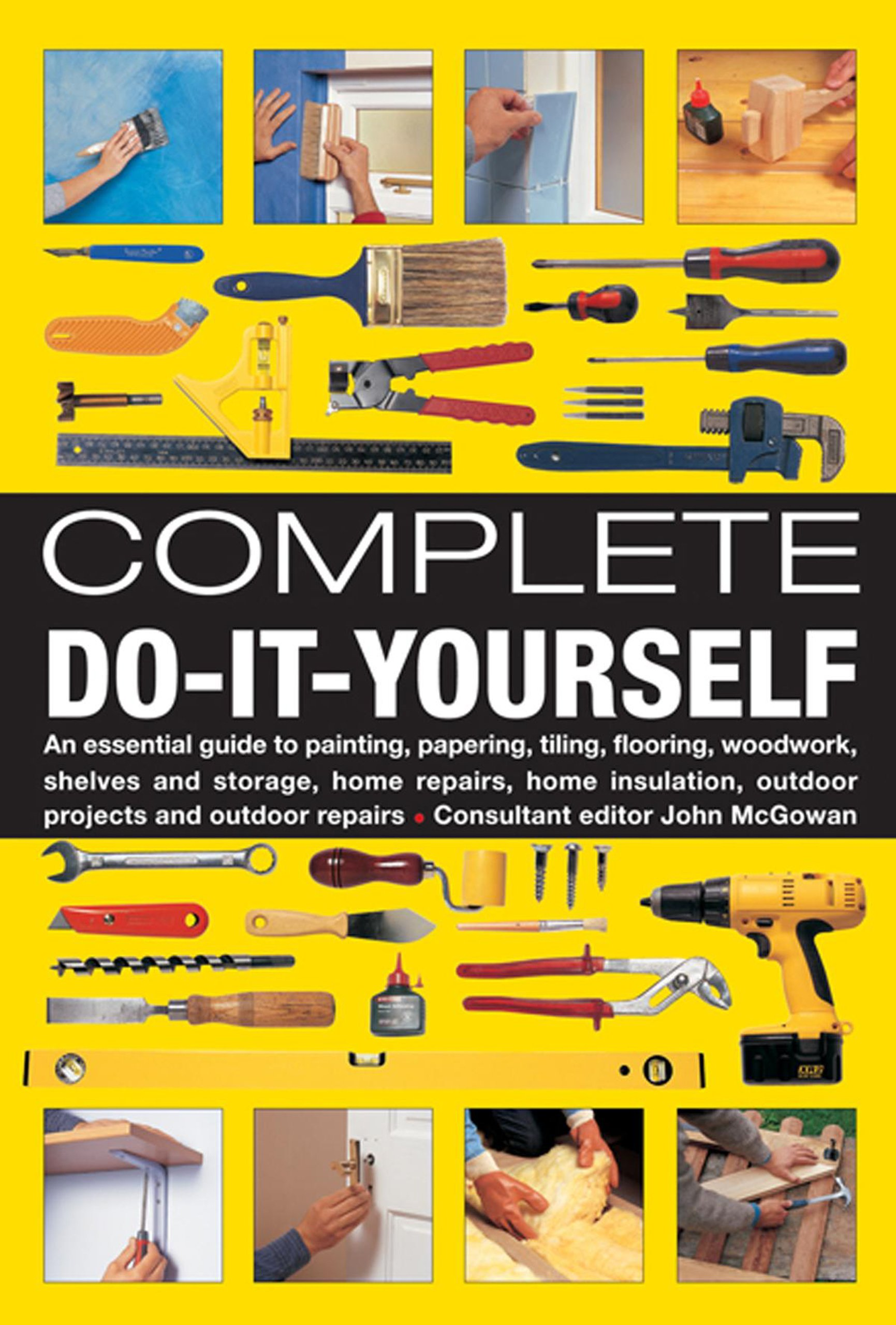 Complete Do-It-Yourself: An Essential Guide To Painting, Papering, Tiling, Flooring, Woodwork, Shelves And Storage, Home Repairs, Home Insulation, Outdoor Projects And Outdoor Repairs ebook
