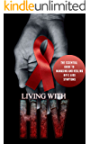 Living With HIV: The Essential Guide to Managing and Healing HIV & AIDS Symptoms (HIV essentials, AIDS research, HIV research, HIV test, AIDS virus, HIV ... HIV infection, HIV AIDS, AIDS HIV Book 1)