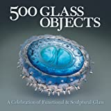 500 Glass Objects: A Celebration of Functional and Sculptural Glass (500 Series) (500 (Lark Paperback))