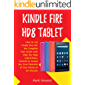 Kindle Fire HD8 Tablet: How to Use Kindle Fire HD, the Complete User Guide with Step-by-Step Instructions, Tutorial to Unlock the True Potential of Your Device in 30 Minutes (English Edition)