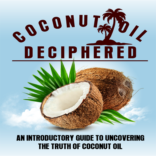 Coconut Oil Deciphered : An Introductory Guide To Uncovering The Truth Of Coconut Oil ()