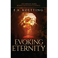 Evoking Eternity: Forbidden Rites of Evocation (The Complete Works of E.A. Koetting Book 4)