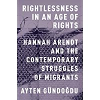 Rightlessness in an Age of Rights: Hannah Arendt and the Contemporary Struggles of Migrants (English Edition)
