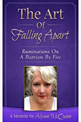 The Art Of Falling Apart: Ruminations On A Baptism By Fire Kindle Edition