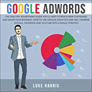Google AdWords: The Only PPC Advertising Guide You'll Need to Reach New Customers and Grow Your Business. How to Use Google A