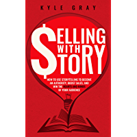 Selling With Story: How To Use Storytelling To Become An Authority, Boost Sales, And Win The Hearts And Minds Of Your Audience (Kyle Gray's Guides To Business ... Funnel Success Book 1) (English Edition)