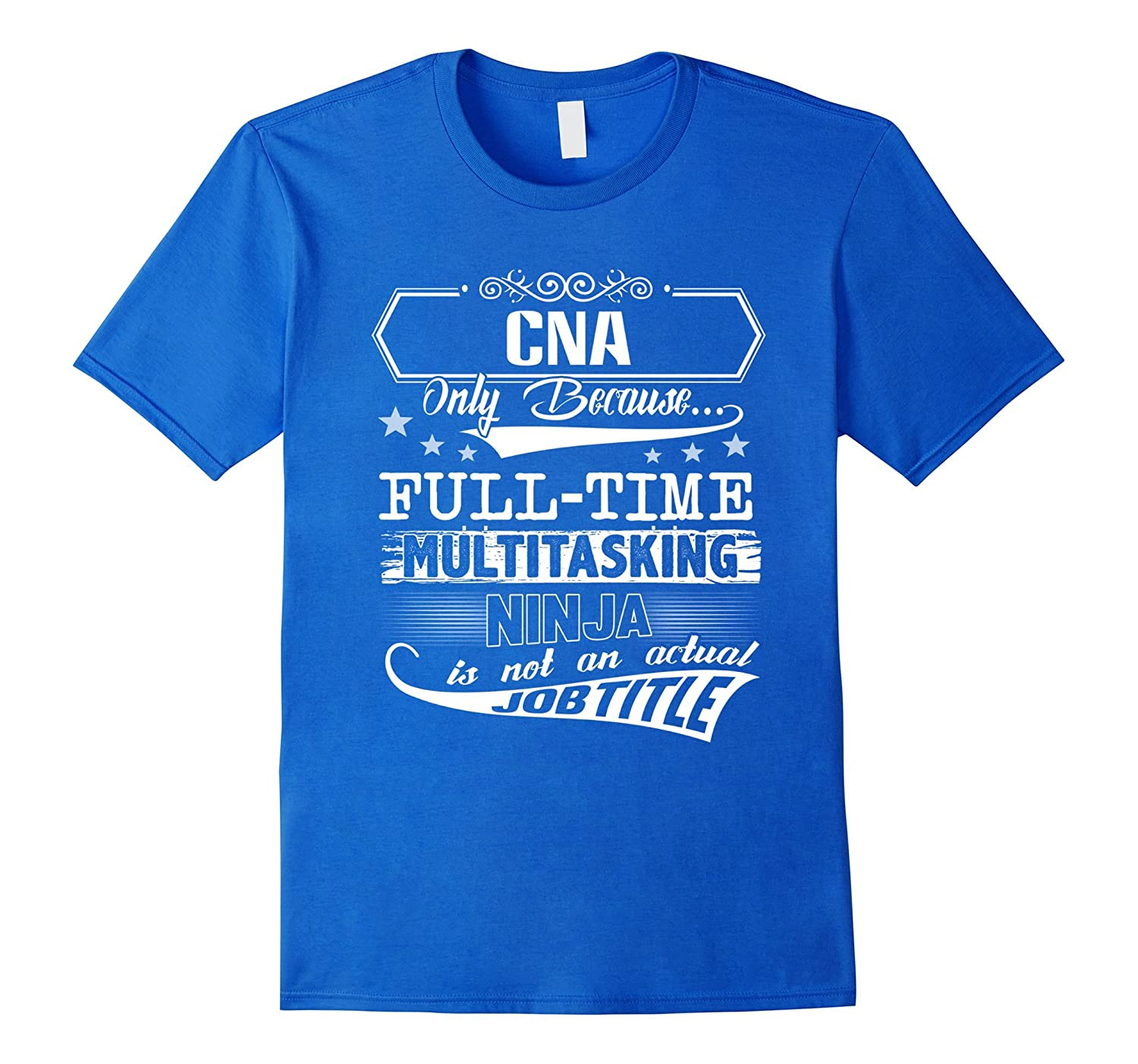 104fc5df CNA Only Because Full Time Multitasking Ninja T Shirt – Hntee.com