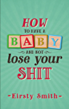 How to Have a Baby and Not Lose Your Shit