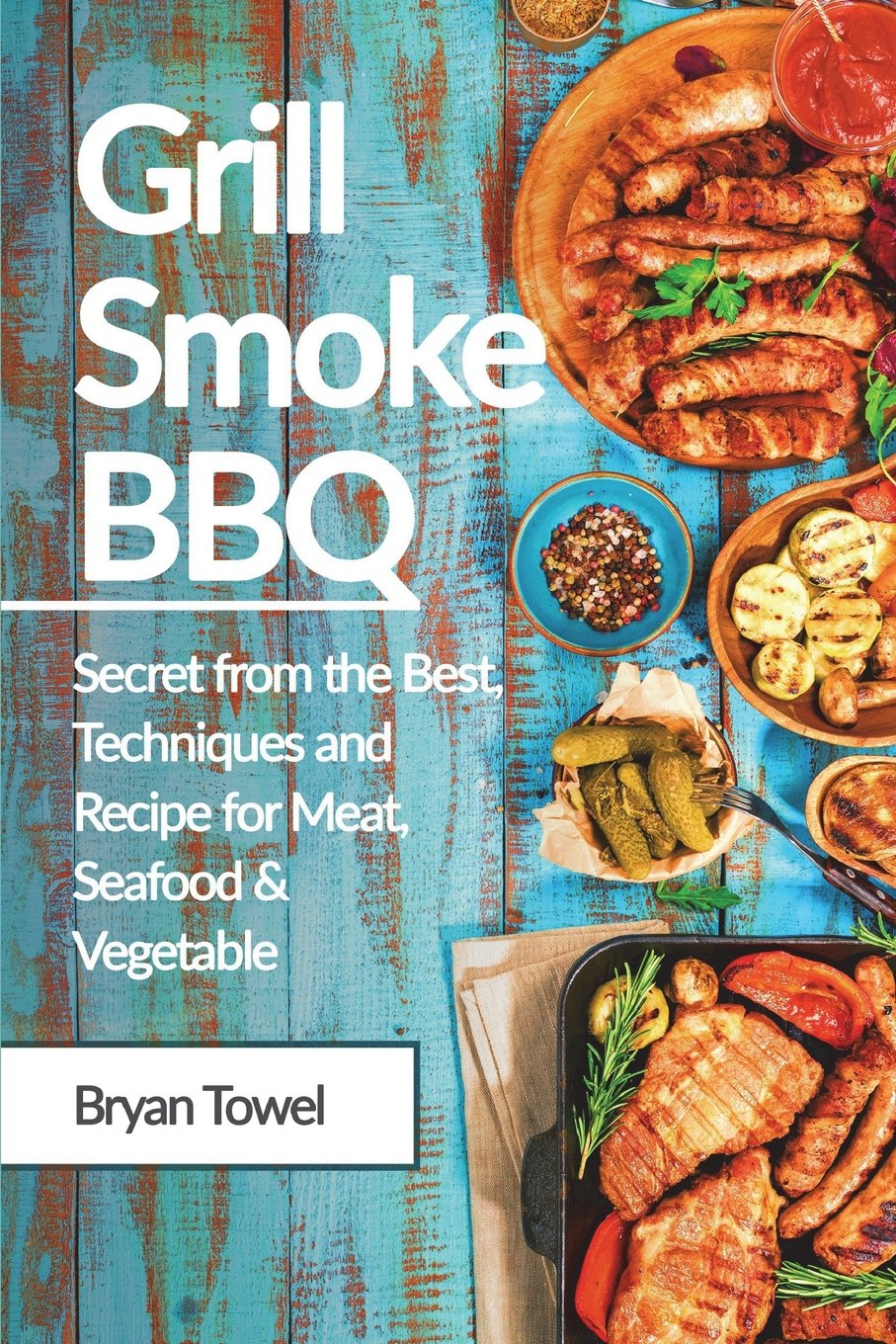 Grill Smoke BBQ: Secret from the Best, Techniques and Recipe for Meat, Seafood and Vegetable (CookBook) pdf