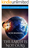THE EARTH IS NOT OURS: IN THE BEGINNING (DARK SECRETS REVEALED Book 1)