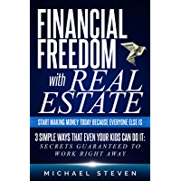 Financial Freedom With Real Estate: Start Making Money Today Because Everyone Else Is : 3 Simple Ways That Even Your Kids Can Do It: Secrets Guaranteed to Work Right Away