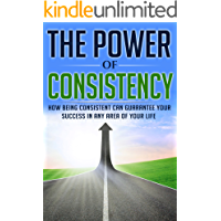 The Power of Consistency: How Being Consistent Can Guarantee Your Success in any Area of Your Life (Consistency, Strong…