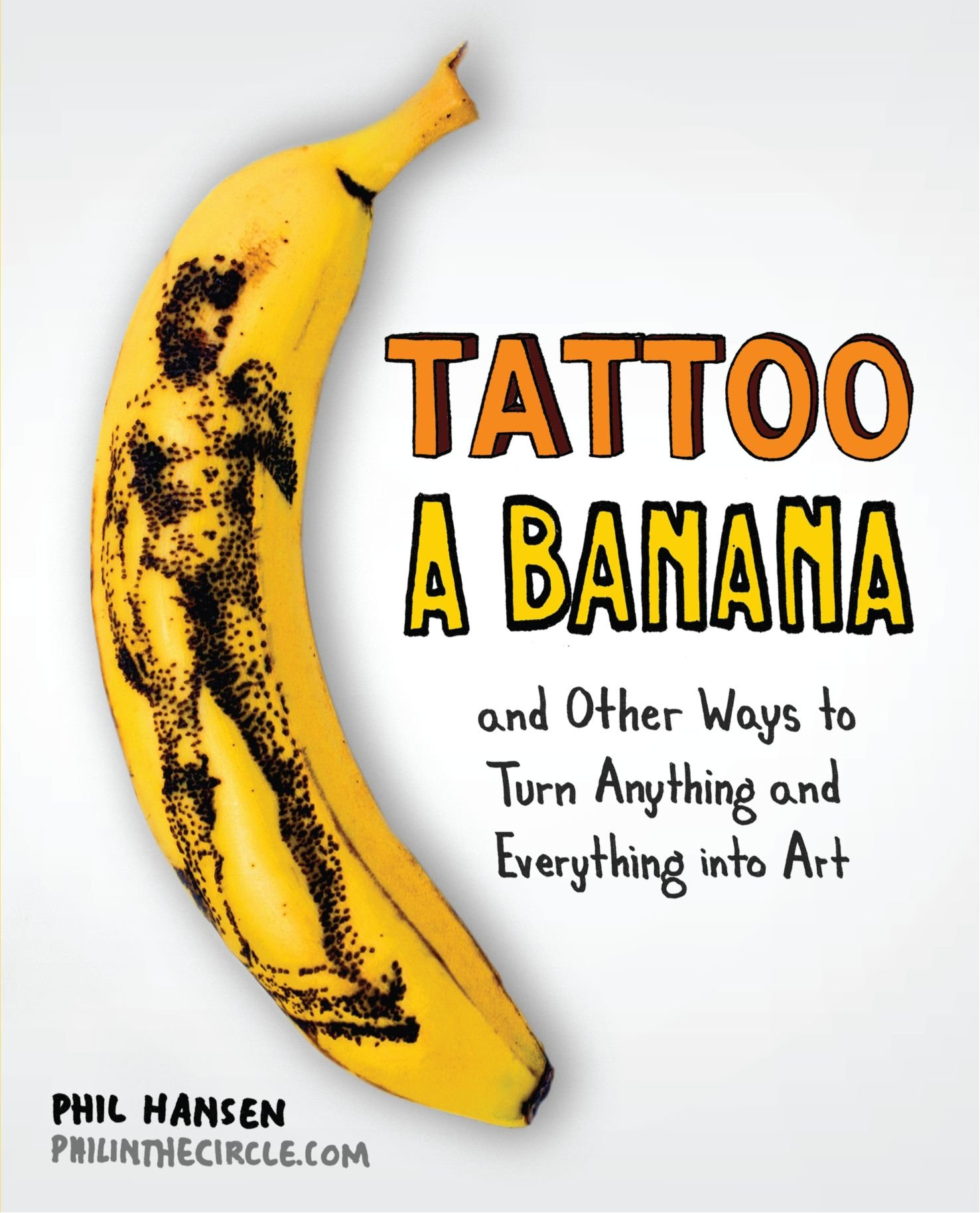 Tattoo a Banana: And Other Ways to Turn Anything and Everything Into Art by TarcherPerigee