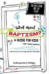 What About Baptism? A Guide for Kids (and Their Parents): An Interactive Look at What the Bible Says About Water Baptism Kindle Edition