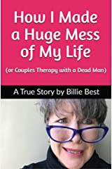 How I Made a Huge Mess of My Life: (or Couples Therapy with a Dead Man) Kindle Edition