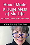 How I Made a Huge Mess of My Life: (or Couples Therapy with a Dead Man)